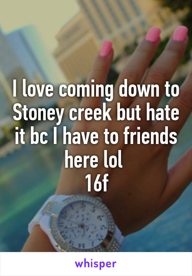 I love coming down to Stoney creek but hate it bc I have to friends here lol  16f