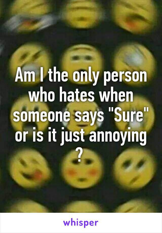 """Am I the only person who hates when someone says """"Sure"""" or is it just annoying ?"""
