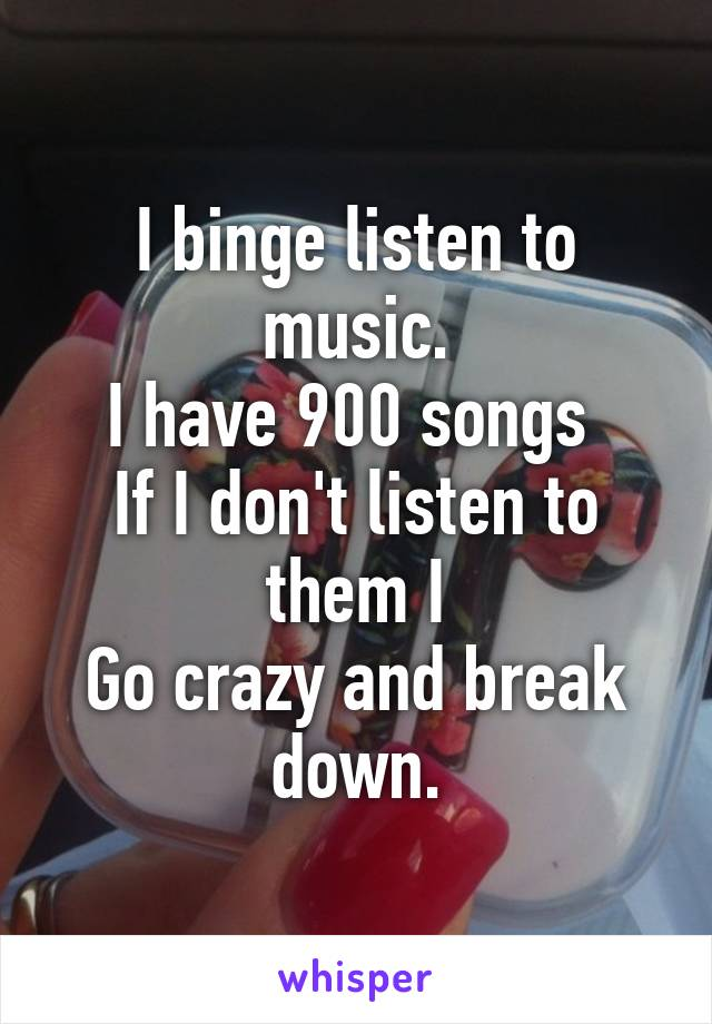 I binge listen to music. I have 900 songs  If I don't listen to them I Go crazy and break down.