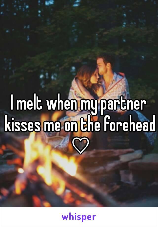 I melt when my partner kisses me on the forehead ♡