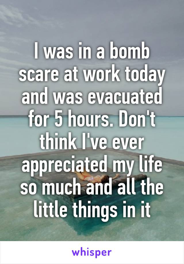 I was in a bomb scare at work today and was evacuated for 5 hours. Don't think I've ever appreciated my life so much and all the little things in it