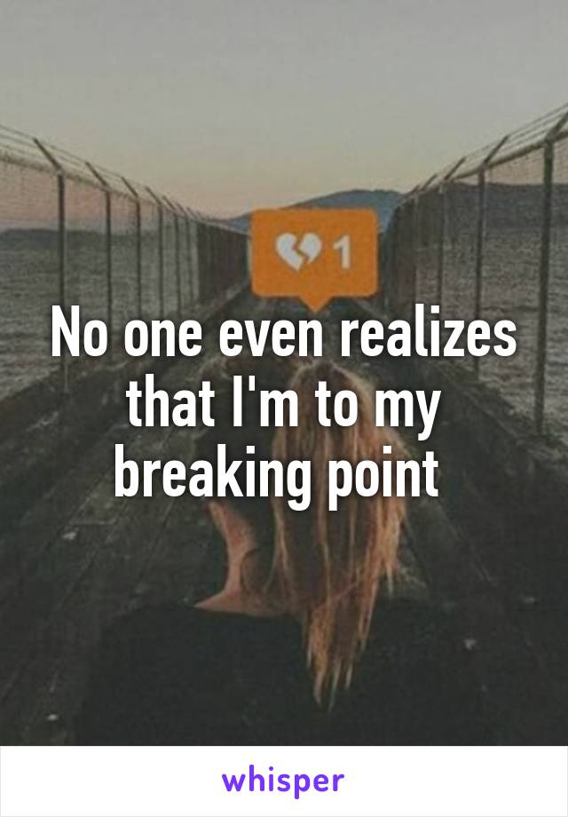 No one even realizes that I'm to my breaking point