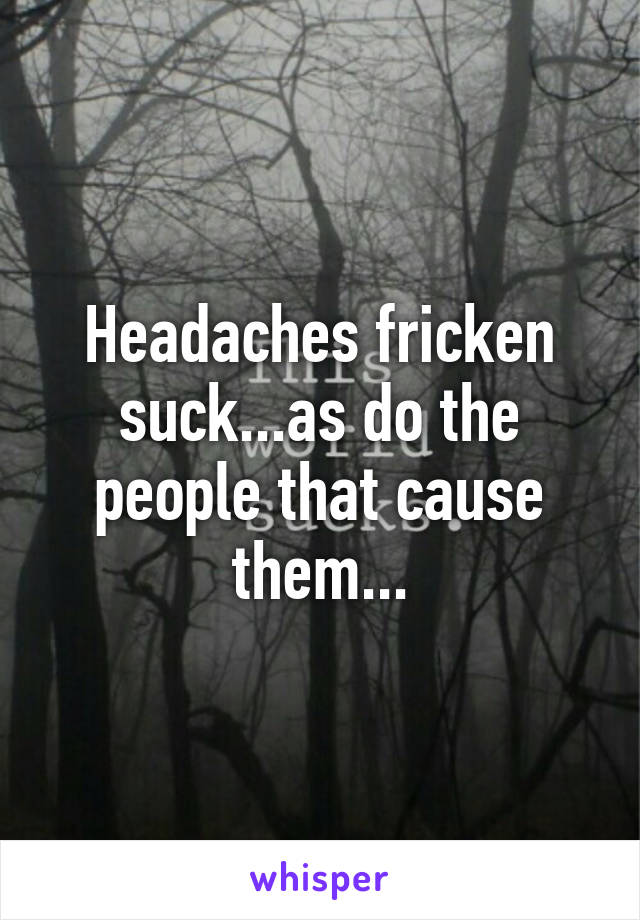 Headaches fricken suck...as do the people that cause them...