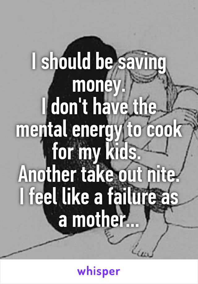 I should be saving money. I don't have the mental energy to cook for my kids.  Another take out nite. I feel like a failure as a mother...