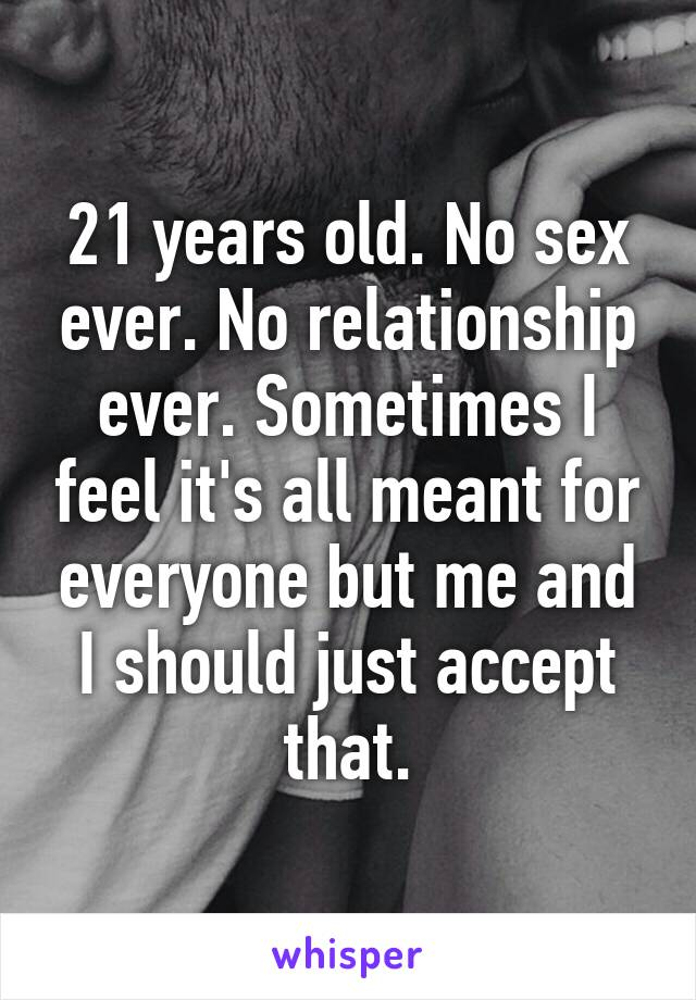 21 years old. No sex ever. No relationship ever. Sometimes I feel it's all meant for everyone but me and I should just accept that.