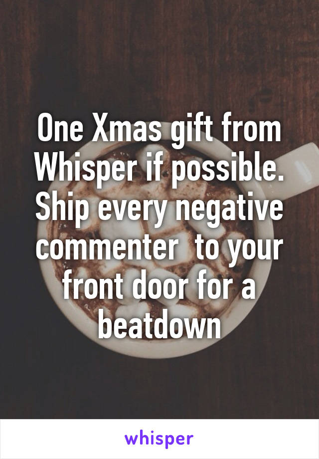 One Xmas gift from Whisper if possible. Ship every negative commenter  to your front door for a beatdown