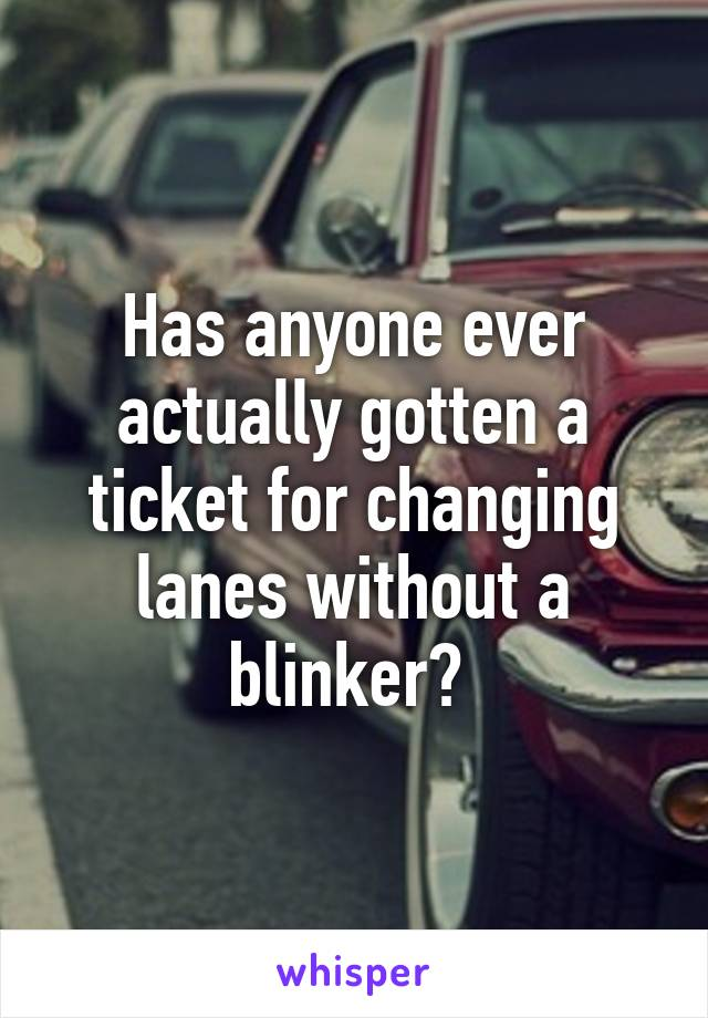 Has anyone ever actually gotten a ticket for changing lanes without a blinker?