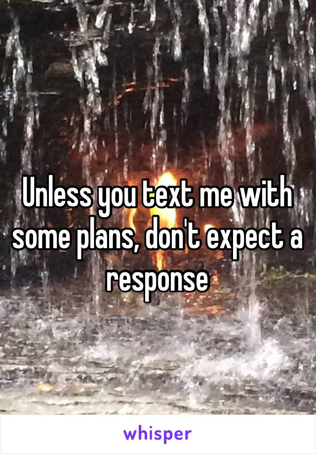Unless you text me with some plans, don't expect a response