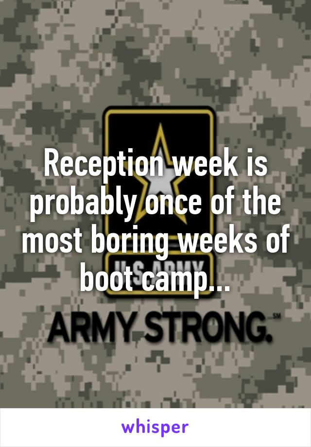 Reception week is probably once of the most boring weeks of boot camp...