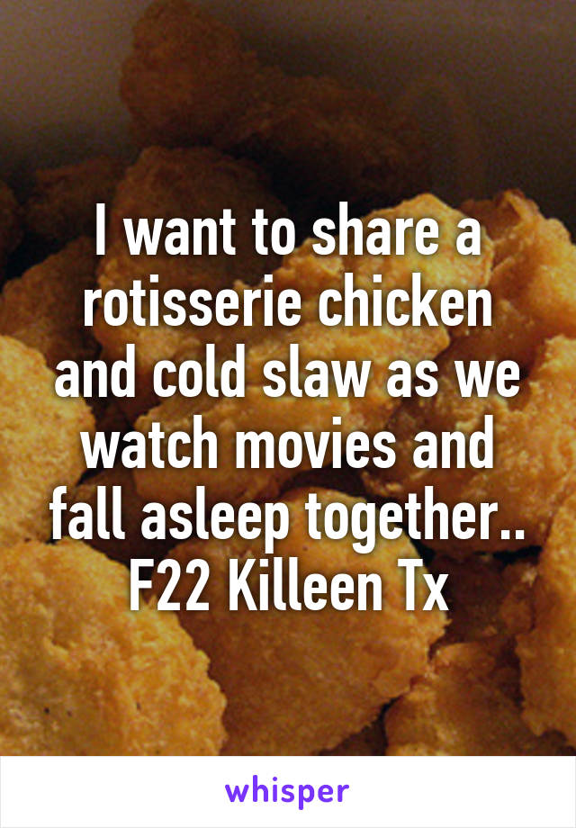 I want to share a rotisserie chicken and cold slaw as we watch movies and fall asleep together.. F22 Killeen Tx