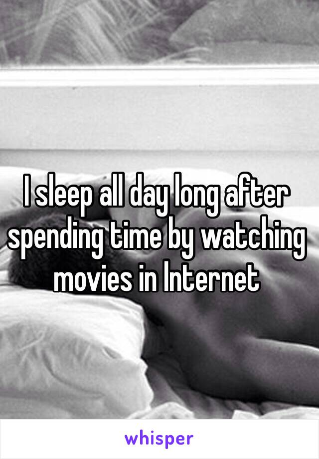 I sleep all day long after spending time by watching movies in Internet