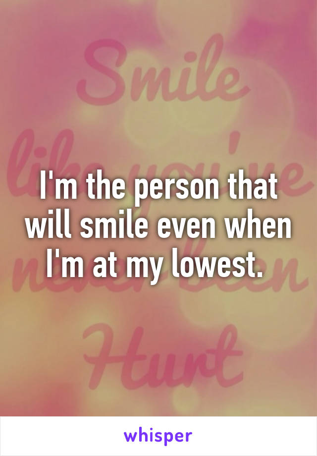 I'm the person that will smile even when I'm at my lowest.