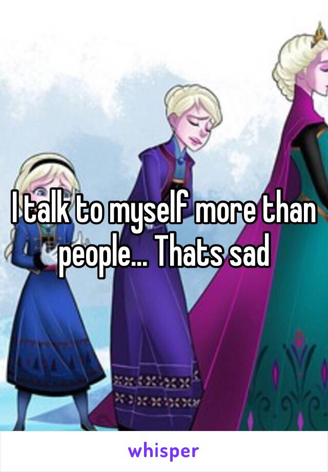 I talk to myself more than people... Thats sad