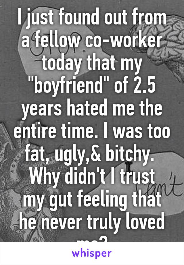 """I just found out from a fellow co-worker today that my """"boyfriend"""" of 2.5 years hated me the entire time. I was too fat, ugly,& bitchy.  Why didn't I trust my gut feeling that he never truly loved me?"""