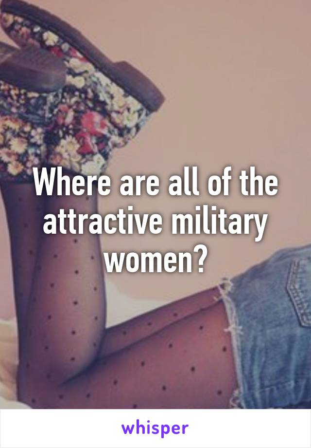 Where are all of the attractive military women?