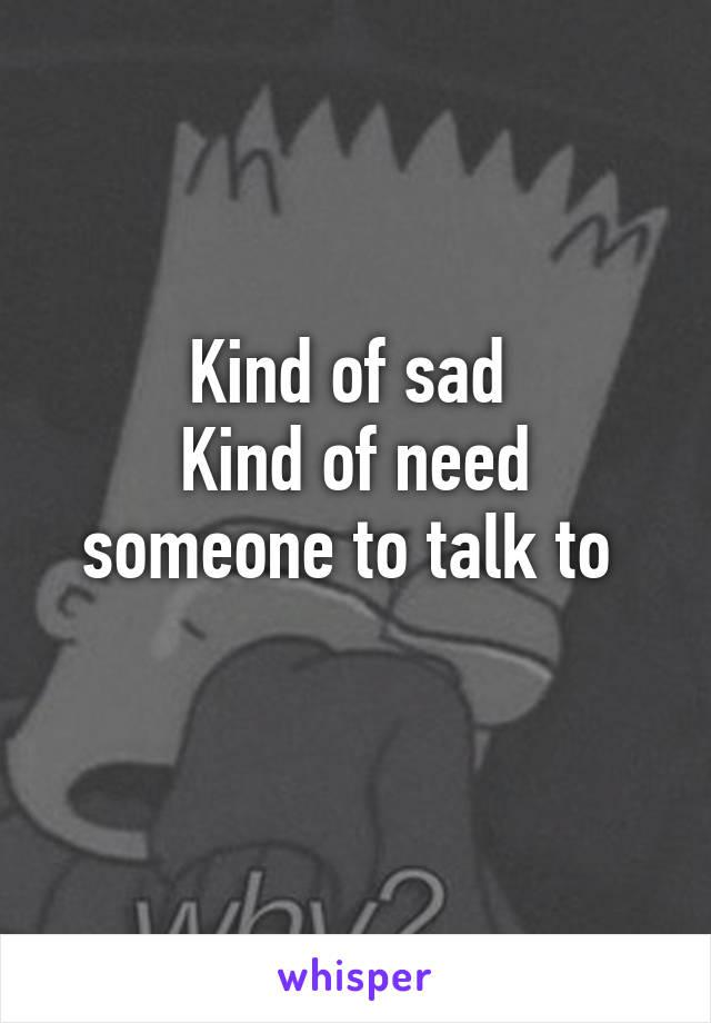 Kind of sad  Kind of need someone to talk to