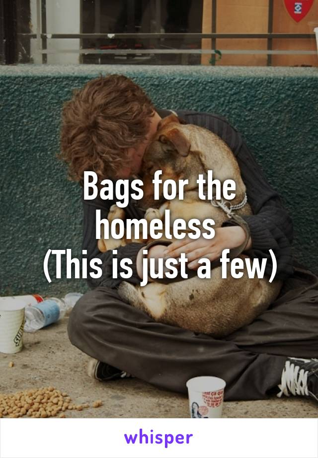 Bags for the homeless  (This is just a few)