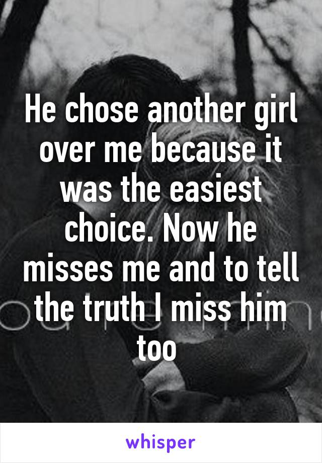 He chose another girl over me because it was the easiest choice. Now he misses me and to tell the truth I miss him too
