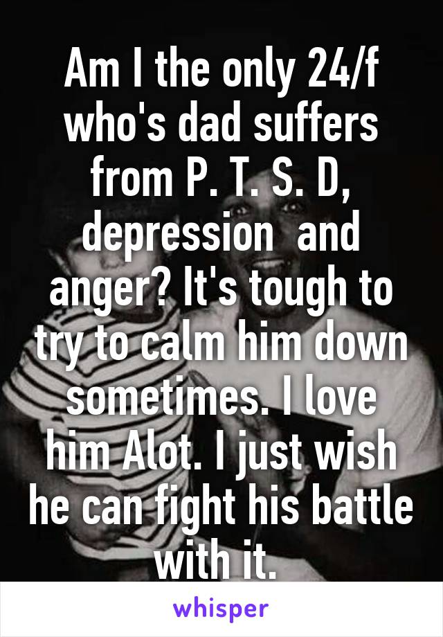 Am I the only 24/f who's dad suffers from P. T. S. D, depression  and anger? It's tough to try to calm him down sometimes. I love him Alot. I just wish he can fight his battle with it.