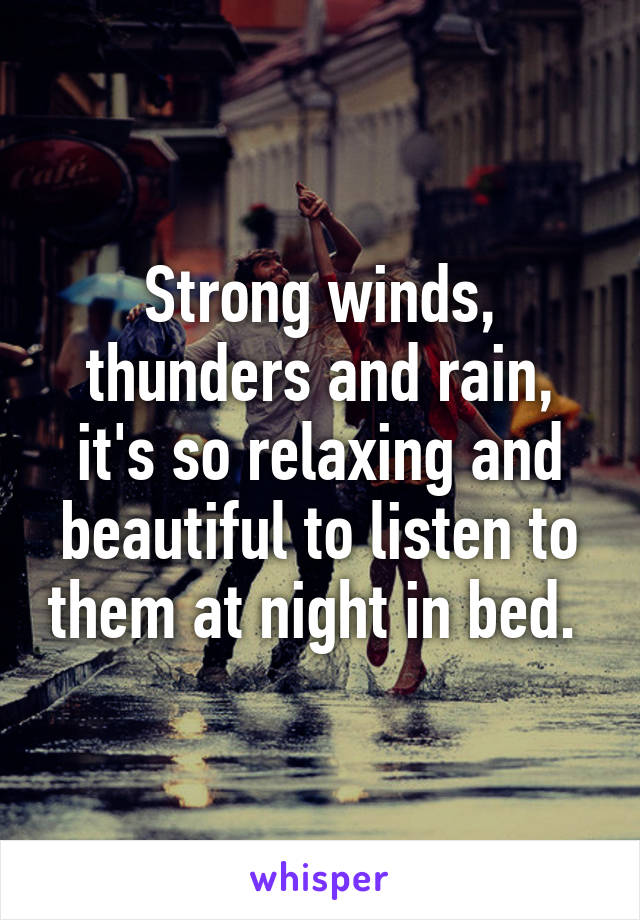 Strong winds, thunders and rain, it's so relaxing and beautiful to listen to them at night in bed.