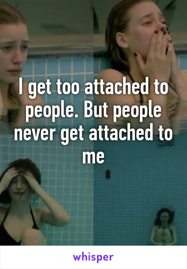 I get too attached to people. But people never get attached to me