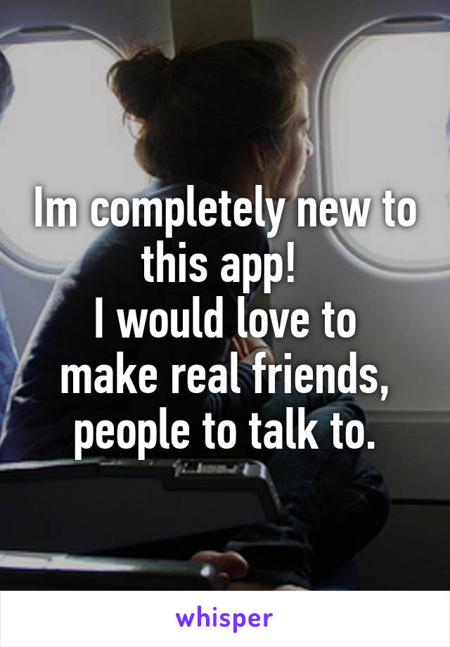 Im completely new to this app!  I would love to make real friends, people to talk to.