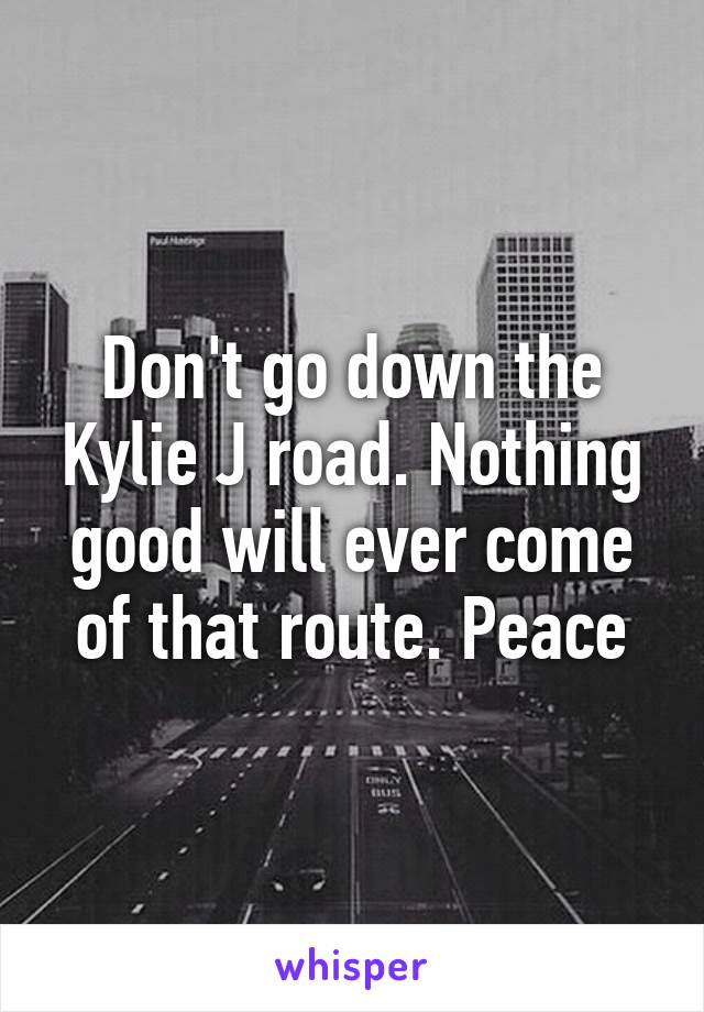 Don't go down the Kylie J road. Nothing good will ever come of that route. Peace