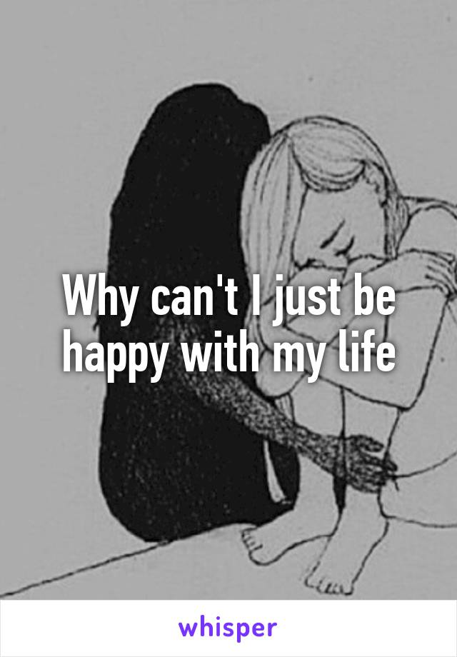 Why can't I just be happy with my life