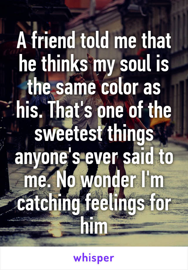 A friend told me that he thinks my soul is the same color as his. That's one of the sweetest things anyone's ever said to me. No wonder I'm catching feelings for him
