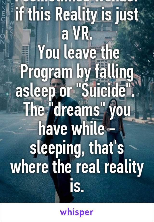 "I sometimes wonder if this Reality is just a VR.  You leave the Program by falling asleep or ""Suicide"".  The ""dreams"" you have while - sleeping, that's where the real reality is."