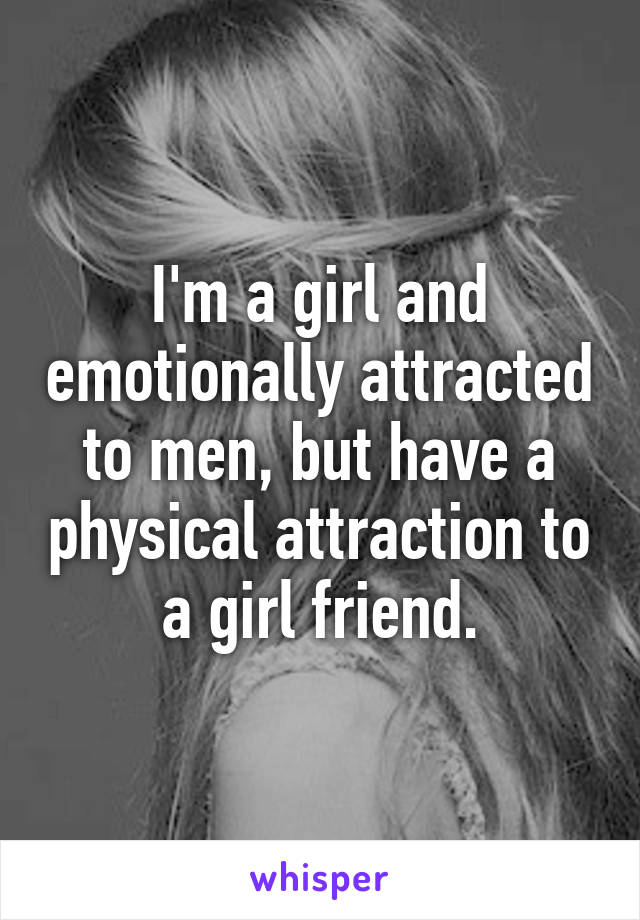 I'm a girl and emotionally attracted to men, but have a physical attraction to a girl friend.