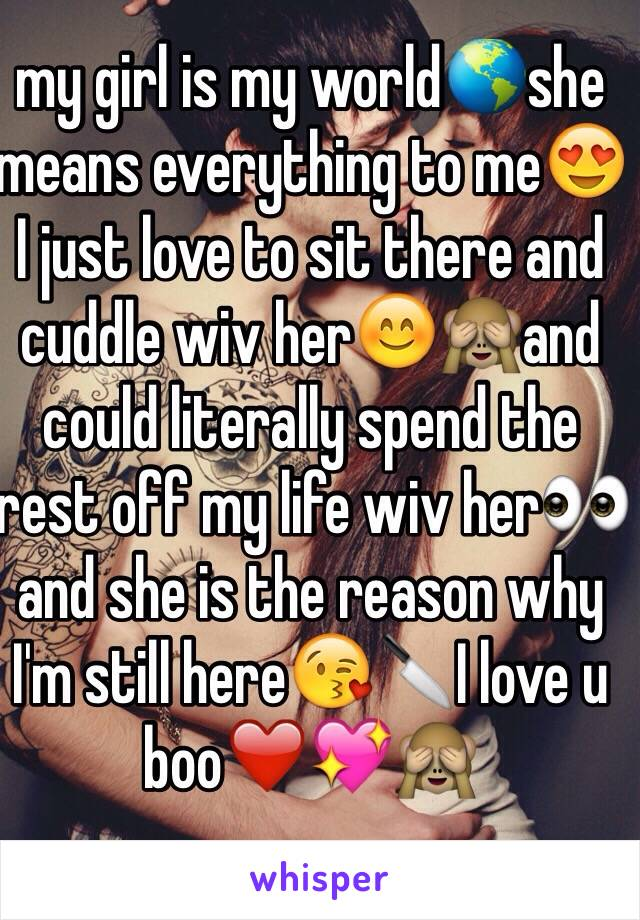 my girl is my world🌎she means everything to me😍I just love to sit there and cuddle wiv her😊🙈and could literally spend the rest off my life wiv her👀and she is the reason why I'm still here😘🔪I love u boo❤️💖🙈