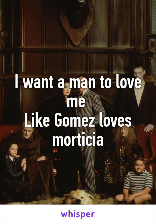 I want a man to love me  Like Gomez loves morticia
