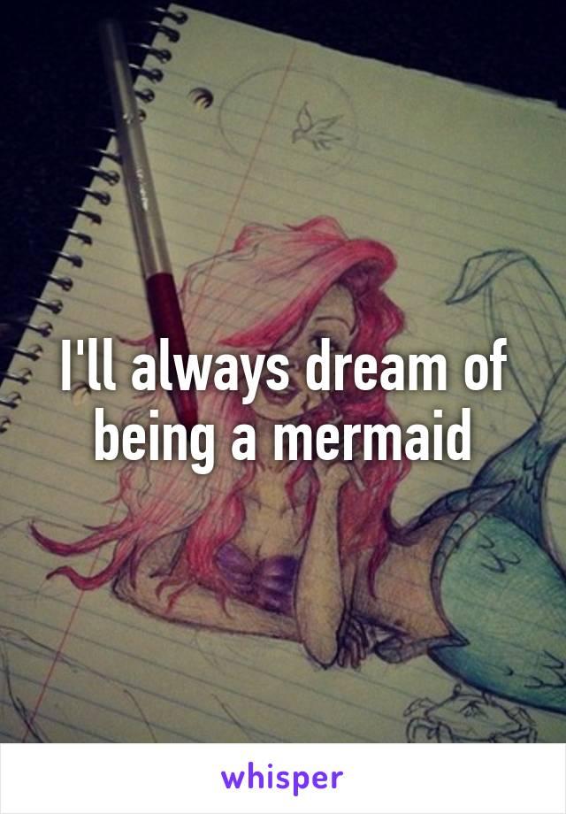 I'll always dream of being a mermaid