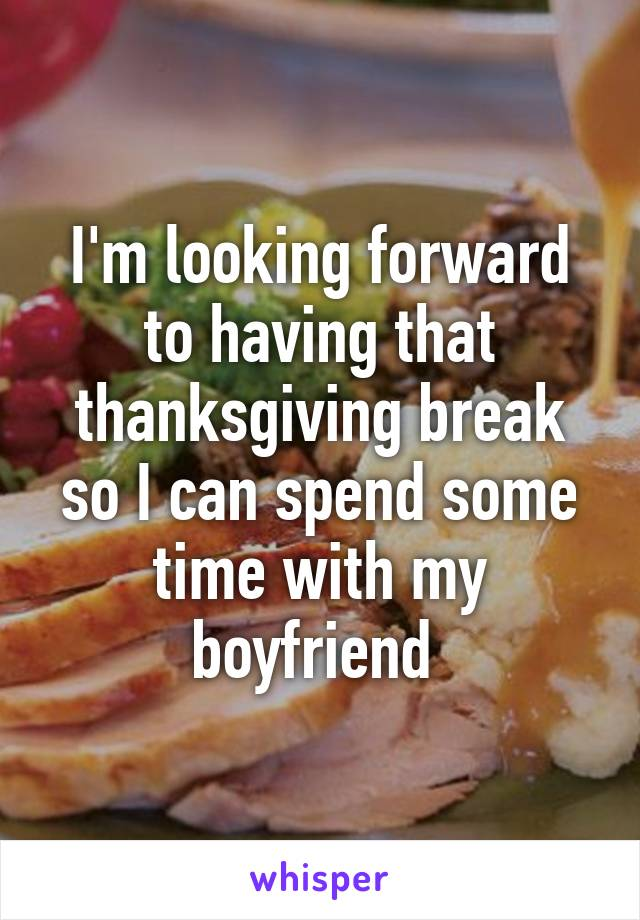 I'm looking forward to having that thanksgiving break so I can spend some time with my boyfriend