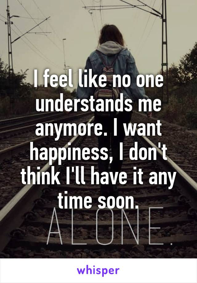 I feel like no one understands me anymore. I want happiness, I don't think I'll have it any time soon.