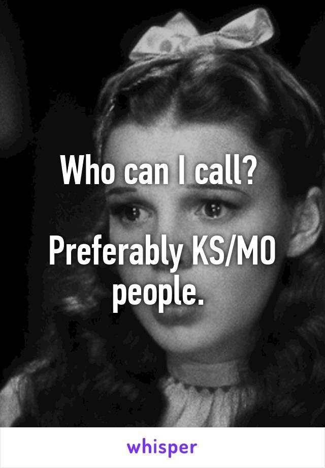 Who can I call?   Preferably KS/MO people.