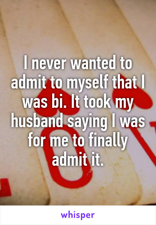 I never wanted to admit to myself that I was bi. It took my husband saying I was for me to finally admit it.