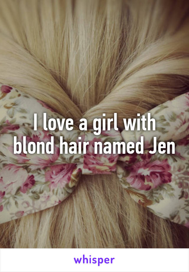 I love a girl with blond hair named Jen