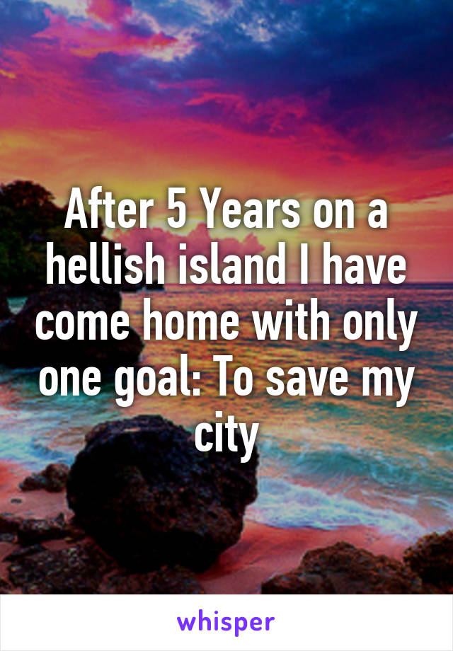 After 5 Years on a hellish island I have come home with only one goal: To save my city