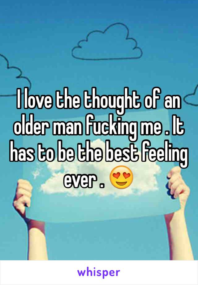 I love the thought of an older man fucking me . It has to be the best feeling ever . 😍