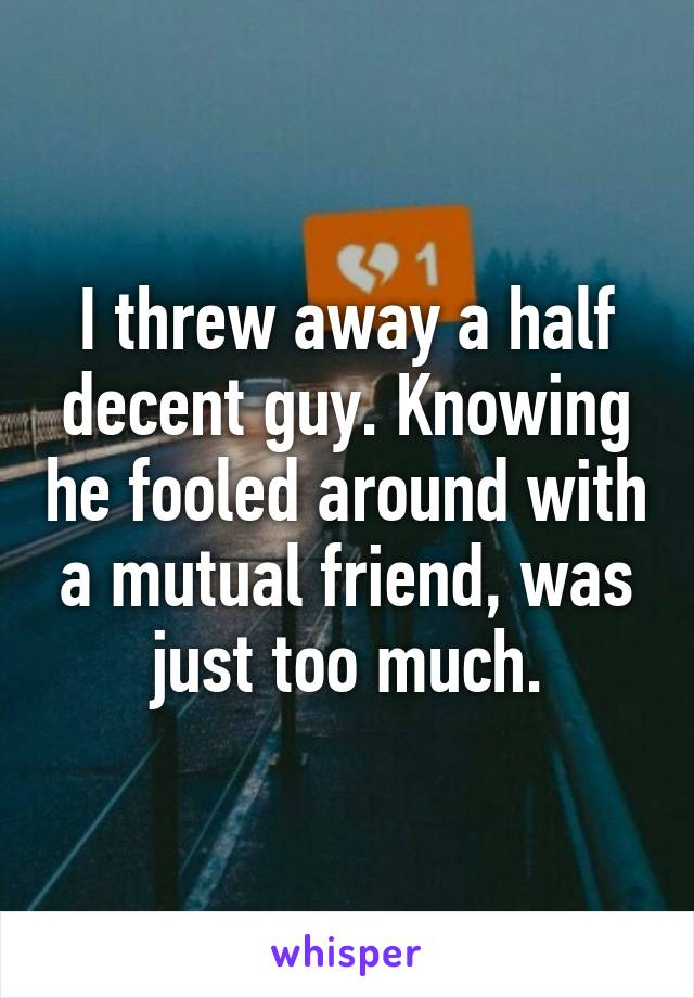 I threw away a half decent guy. Knowing he fooled around with a mutual friend, was just too much.