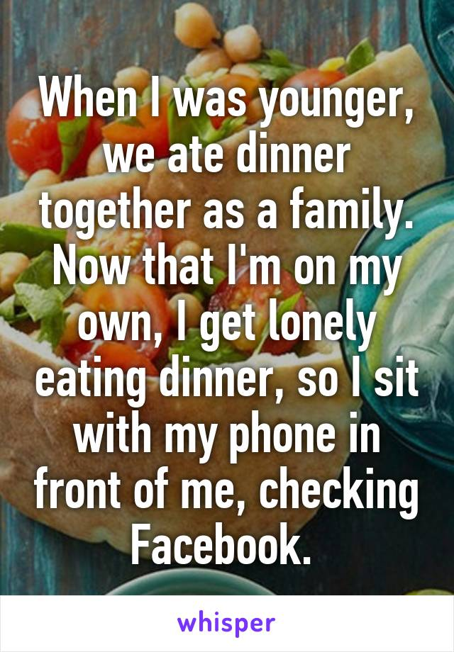 When I was younger, we ate dinner together as a family. Now that I'm on my own, I get lonely eating dinner, so I sit with my phone in front of me, checking Facebook.