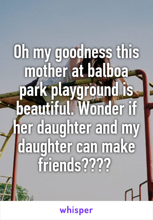 Oh my goodness this mother at balboa park playground is beautiful. Wonder if her daughter and my daughter can make friends????