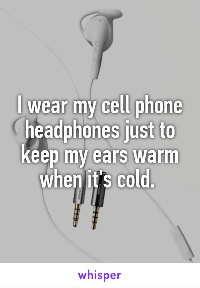 I wear my cell phone headphones just to keep my ears warm when it's cold.