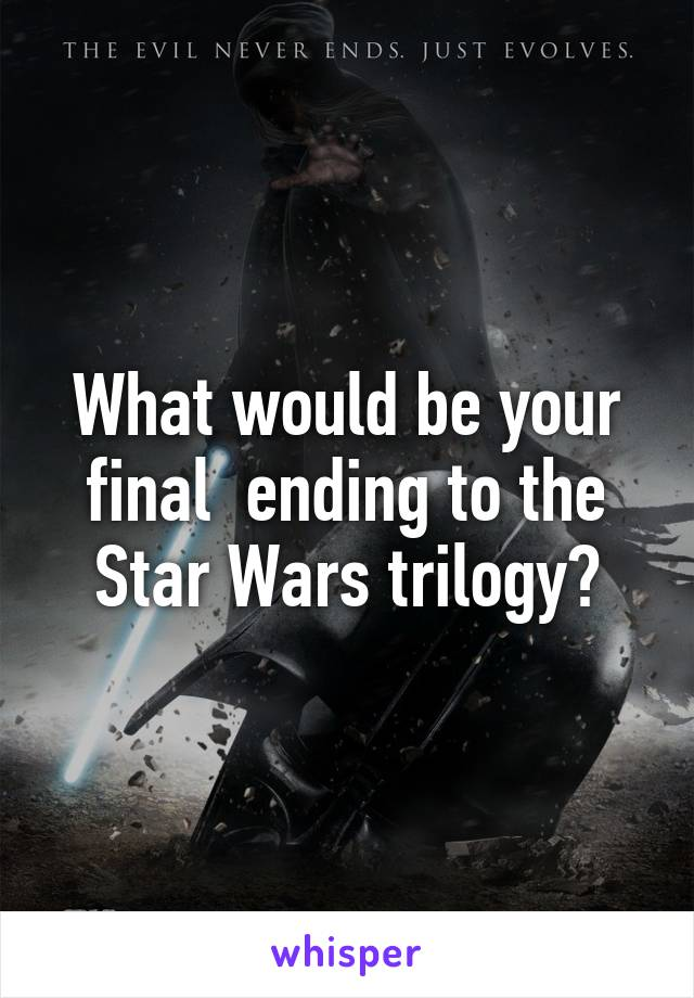 What would be your final  ending to the Star Wars trilogy?