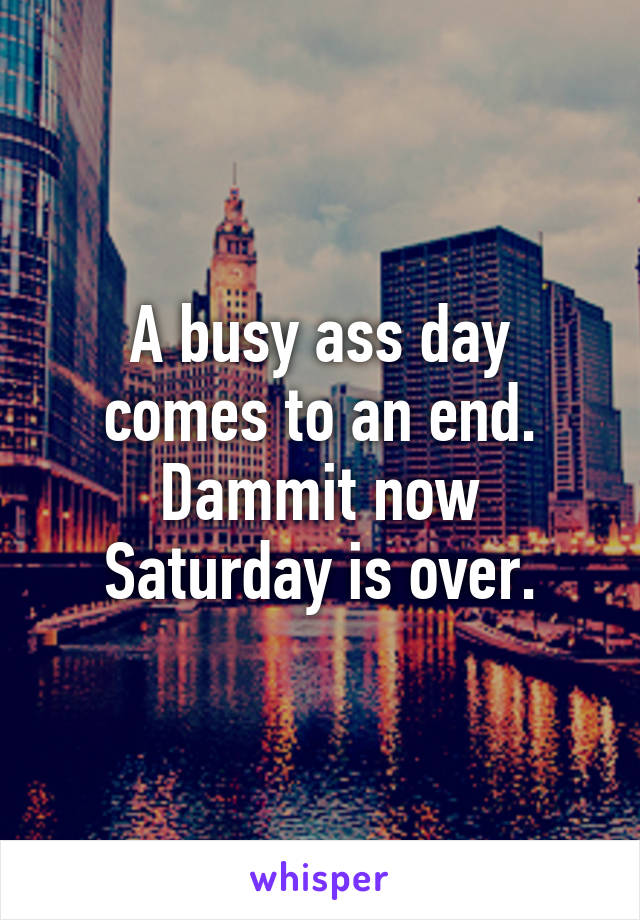 A busy ass day comes to an end. Dammit now Saturday is over.