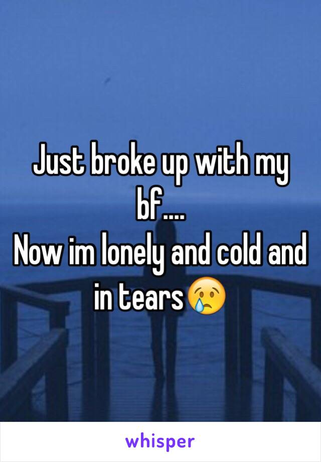 Just broke up with my bf....  Now im lonely and cold and in tears😢