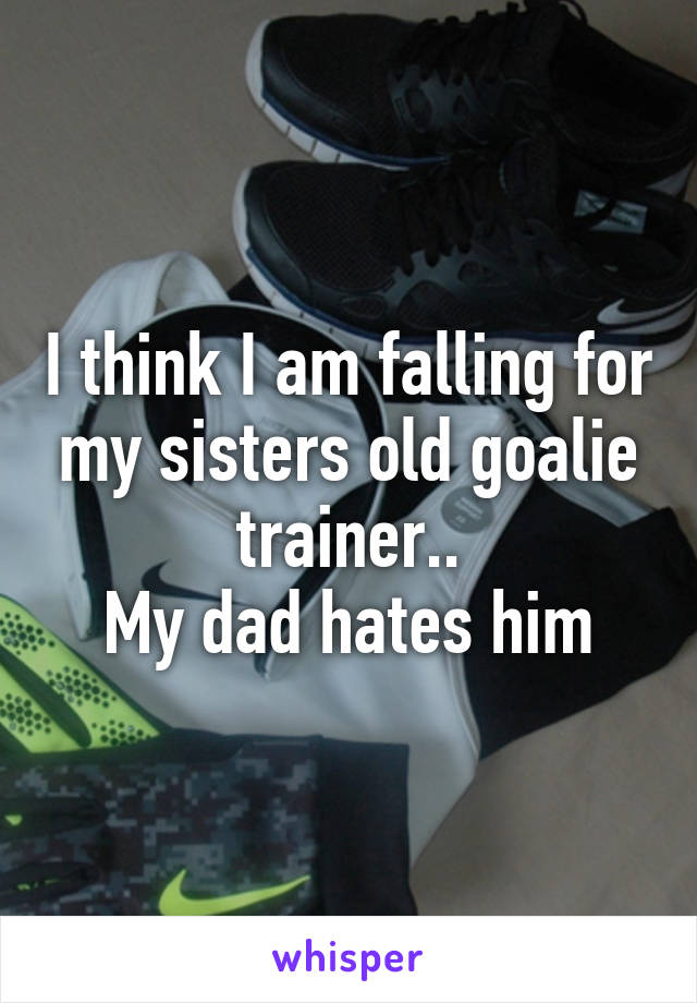 I think I am falling for my sisters old goalie trainer.. My dad hates him