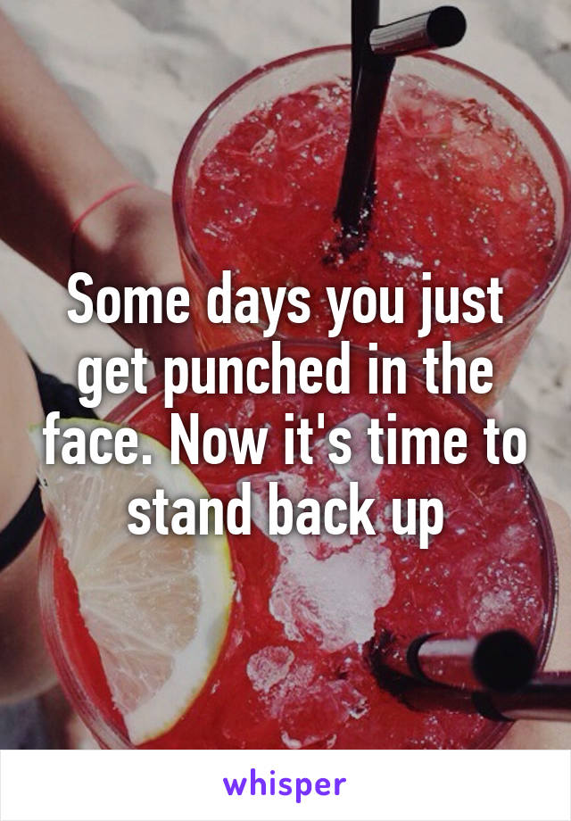 Some days you just get punched in the face. Now it's time to stand back up